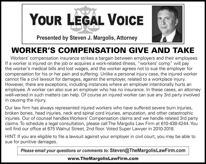 """YOUR LEGAL VOICEPresented by Steven J. Margolis, AttorneyWORKER'S COMPENSATION GIVE AND TAKEWorkers' compensation insurance strikes a bargain between employers and their employees.If a worker is injured on the job or acquires a work-related illness, """"workers' comp"""" will paythe worker's medical bills and lost wages, and the worker agrees not to sue the employer forcompensation for his or her pain and suffering. Unlike a personal injury case, the injured workercannot file a civil lawsuit for damages, against the employer, related to a workplace injury.However, there are exceptions, including instances where an employer intentionally hurts anemployee. A worker can also sue an employer who has no insurance. In these cases, an attorneywell-versed in such matters can help. Of course an injured worker can sue any 3rd party involvedin causing the injury.Our law firm has always represented injured workers who have suffered severe burn injuries,roken bones, head injuries, neck and spinal cord injuries, amputation, and other catastrophicinjuries. Our of counsel handles Workers' Compensation claims and we handle related 3rd partyclaims. To schedule a legal consultation, please call The Margolis Law Firm at 610-438-4244. Youwill find our office at 675 Walnut Street, 2nd floor. Voted Super Lawyer in 2010-2018.HINT: If you are eligible to file a lawsuit against your employer in civil court, you may be able tosue for punitive damages.Please email your questions or comments to: Steven@TheMargolisLawFirm.comwww.TheMargolisLawFirm.com YOUR LEGAL VOICE Presented by Steven J. Margolis, Attorney WORKER'S COMPENSATION GIVE AND TAKE Workers' compensation insurance strikes a bargain between employers and their employees. If a worker is injured on the job or acquires a work-related illness, """"workers' comp"""" will pay the worker's medical bills and lost wages, and the worker agrees not to sue the employer for compensation for his or her pain and suffering. Unlike a personal injury case, the inj"""