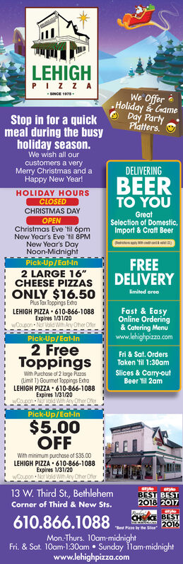 """LEHIGHPIZZAWe Offer eHoliday GameDay PartyPlatters.Stop in for a quickmeal during the busyholiday season.We wish all ourcustomers a veryMerry Christmas and aHappy New Year!DELIVERINGBEERTO YOUHOLIDAY HOURSCLOSEDCHRISTMAS DAYGreatSelection of Domestic,Import & Craft BeerOPENChristmas Eve 'til ópmNew Year's Eve til 8PMNew Year's DayNoon-MidnightPick-Up/Eat-inCrertos ri )FREEDELIVERY2 LARGE 16""""CHEESE PIZZASI ONLY $16.50limited areaPlus Tax Toppings ExtroLEHIGH PIZZA  610-866-1088Expires 1/31/20! wCoupon - No Vold With Any Oher OferFast & EasyOnline Ordering& Catering Menuwww.lehighpizza.comPick-Up/Eat-In2 FreeToppingsFri & Sat. OrdersTaken til 1:30amSlices & Carry-outBeer til 2amWith Purchose of 2 lorge Pizzos(Limit 1) Gourmet Toppings ExtraLEHIGH PIZZA  610-866-1088Expires 1/31/20Coupon - Not Volid Weh Any Other OfterPick-Up/Eat-In$5.00OFFWith minimum purchose of $35.00LEHIGH PIZZA  610-866-1088Expires 1/31/20wOoupon Not Valid Wth Any Other13 W. Third St, BethlehemstyeBEST BEST2018 2017styleCorner of Third & New Sts.styleCHE BEST2016610.866.1088""""Best Pizze by the SliceMon.Thurs. 10am-midnightFri. & Sat. 10am-1:30am  Sunday ilam-midnightwww.lehighpizza.com LEHIGH PIZZA We Offer e Holiday Game Day Party Platters. Stop in for a quick meal during the busy holiday season. We wish all our customers a very Merry Christmas and a Happy New Year! DELIVERING BEER TO YOU HOLIDAY HOURS CLOSED CHRISTMAS DAY Great Selection of Domestic, Import & Craft Beer OPEN Christmas Eve 'til ópm New Year's Eve til 8PM New Year's Day Noon-Midnight Pick-Up/Eat-in Crertos ri ) FREE DELIVERY 2 LARGE 16"""" CHEESE PIZZAS I ONLY $16.50 limited area Plus Tax Toppings Extro LEHIGH PIZZA  610-866-1088 Expires 1/31/20 ! wCoupon - No Vold With Any Oher Ofer Fast & Easy Online Ordering & Catering Menu www.lehighpizza.com Pick-Up/Eat-In 2 Free Toppings Fri & Sat. Orders Taken til 1:30am Slices & Carry-out Beer til 2am With Purchose of 2 lorge Pizzos (Limit 1) Gourmet Toppings Extra LEHIGH PIZZA  610-866-1088 E"""