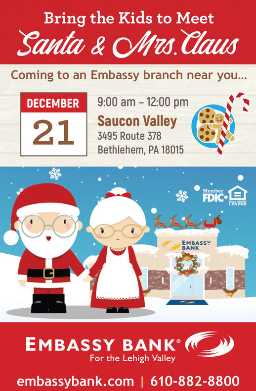 Bring the Kids to MeetSanta & Mrs. ClauusComing to an Embassy branch near you...9:00 am - 12:00 pmDECEMBERSaucon Valley213495 Route 378Bethlehem, PA 18015MemberEOUAL USINGLENDEREMBASSYBANKEMBASSY BANKFor the Lehigh Valleyembassybank.com | 610-882-8800 Bring the Kids to Meet Santa & Mrs. Clauus Coming to an Embassy branch near you... 9:00 am - 12:00 pm DECEMBER Saucon Valley 21 3495 Route 378 Bethlehem, PA 18015 Member EOUAL USING LENDER EMBASSY BANK EMBASSY BANK For the Lehigh Valley embassybank.com | 610-882-8800