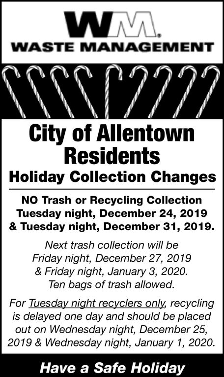 WM.WASTE M ANAGEMENTCity of AllentownResidentsHoliday Collection ChangesNO Trash or Recycling CollectionTuesday night, December 24, 2019& Tuesday night, December 31, 2019.Next trash collection will beFriday night, December 27, 2019& Friday night, January 3, 2020.Ten bags of trash allowed.For Tuesday night recyclers only, recyclingis delayed one day and should be placedout on Wednesday night, December 25,2019 & Wednesday night, January 1, 2020.Have a Safe Holiday WM. WASTE M ANAGEMENT City of Allentown Residents Holiday Collection Changes NO Trash or Recycling Collection Tuesday night, December 24, 2019 & Tuesday night, December 31, 2019. Next trash collection will be Friday night, December 27, 2019 & Friday night, January 3, 2020. Ten bags of trash allowed. For Tuesday night recyclers only, recycling is delayed one day and should be placed out on Wednesday night, December 25, 2019 & Wednesday night, January 1, 2020. Have a Safe Holiday