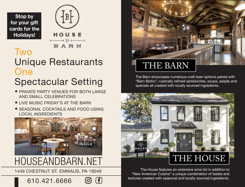 """Stop byfor your giftcards for theHOUSEHolidays!BARNTwoUnique RestaurantsOneTHE BARNThe Barn showcases numerous craft beer options paired with""""Barn Bistro"""", rustically refined sandwiches, soups, salads andspecials all created with locally sourced ingredients.Spectacular Setting"""" PRIVATE PARTY VENUES FOR BOTH LARGEAND SMALL CELEBRATIONSLIVE MUSIC FRIDAY'S AT THE BARNSEASONAL COCKTAILS AND FOOD USINGLOCAL INGREDIENTSHOUSETHE HOUSEHOUSEANDBARN.NETThe House features an extensive wine list in addition to1449 CHESTNUT ST. EMMAUS, PA 18049""""New American Cuisine"""" a unique combination of tastes andtextures created with seasonal and locally sourced ingredients.610.421.6666 Stop by for your gift cards for the HOUSE Holidays! BARN Two Unique Restaurants One THE BARN The Barn showcases numerous craft beer options paired with """"Barn Bistro"""", rustically refined sandwiches, soups, salads and specials all created with locally sourced ingredients. Spectacular Setting """" PRIVATE PARTY VENUES FOR BOTH LARGE AND SMALL CELEBRATIONS LIVE MUSIC FRIDAY'S AT THE BARN SEASONAL COCKTAILS AND FOOD USING LOCAL INGREDIENTS HOUSE THE HOUSE HOUSEANDBARN.NET The House features an extensive wine list in addition to 1449 CHESTNUT ST. EMMAUS, PA 18049 """"New American Cuisine"""" a unique combination of tastes and textures created with seasonal and locally sourced ingredients. 610.421.6666"""