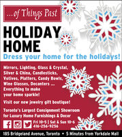 ...of Things PastHOLIDAYOMEDress your home for the holidays!Mirrors, Lighting, Glass & Crystal,Silver & China, Candlesticks,Votives, Platters, Candy Bowls,Wine Glasses, Decanters ...Everything to makeyour home sparkle!Visit our new jewelry gift boutique!Toronto's Largest Consignment Showroomfor Luxury Home Furnishings & DecorFri 10-5 | Sat & Sun 10-6416-256-9256185 Bridgeland Avenue, Toronto 5 Minutes from Yorkdale Mall ...of Things Past HOLIDAY OME Dress your home for the holidays! Mirrors, Lighting, Glass & Crystal, Silver & China, Candlesticks, Votives, Platters, Candy Bowls, Wine Glasses, Decanters ... Everything to make your home sparkle! Visit our new jewelry gift boutique! Toronto's Largest Consignment Showroom for Luxury Home Furnishings & Decor Fri 10-5 | Sat & Sun 10-6 416-256-9256 185 Bridgeland Avenue, Toronto 5 Minutes from Yorkdale Mall