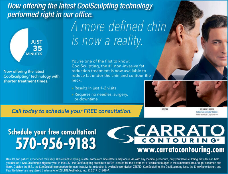 Now offering the latest CoolSculpting technologyperformed right in our office.A more defined chinis now a reality.JUST35MINUTESYou're one of the first to know:CoolSculpting, the #1 non-invasive fatreduction treatment is now available toreduce fat under the chin and contour theNow offering the latestCoolSculpting' technology withshorter treatment times.neck.Results in just 1-2 visits»Requires no needles, surgery,or downtime12 WEEKS AFTERSend CongSessieBEFORECall today to schedule your FREE consultation.GCARRATOSchedule your free consultation!570-956-9183CONTOURINGwww.carratocontouring.comResults and patient experience may vary. While CoolSculpting is safe, some rare side effects may occur. As with any medical procedure, only your CoolSculpting provider can helpyou decide if CoolSculpting is right for you. In the U.S., the CoolSculpting procedure is FDA-cleared for the treatment of visible fat bulges in the submental area, thigh, abdomen andflank. Outside the U.S., the CoolSculpting procedure for non-invasive fat reduction is available worldwide. ZELTIQ, CoolSculpting, the CoolSculpting logo, the Snowflake design, andFear No Mirror are registered trademarks of ZELTIQ Aesthetics, Inc. O2017 IC1966-A Now offering the latest CoolSculpting technology performed right in our office. A more defined chin is now a reality. JUST 35 MINUTES You're one of the first to know: CoolSculpting, the #1 non-invasive fat reduction treatment is now available to reduce fat under the chin and contour the Now offering the latest CoolSculpting' technology with shorter treatment times. neck. Results in just 1-2 visits »Requires no needles, surgery, or downtime 12 WEEKS AFTER Send CongSessie BEFORE Call today to schedule your FREE consultation. GCARRATO Schedule your free consultation! 570-956-9183 CONTOURING www.carratocontouring.com Results and patient experience may vary. While CoolSculpting is safe, some rare side effects may occur. As with any medical procedure, only your CoolSculpting provider can help you decide if CoolSculpting is right for you. In the U.S., the CoolSculpting procedure is FDA-cleared for the treatment of visible fat bulges in the submental area, thigh, abdomen and flank. Outside the U.S., the CoolSculpting procedure for non-invasive fat reduction is available worldwide. ZELTIQ, CoolSculpting, the CoolSculpting logo, the Snowflake design, and Fear No Mirror are registered trademarks of ZELTIQ Aesthetics, Inc. O2017 IC1966-A