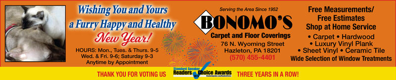 Wishing You and Yoursa Furry Happy and HealthyNew Year!Free Measurements/Free EstimatesServing the Area Since 1952BONOMO'SShop at Home Service Carpet  HardwoodLuxury Vinyl Plank Sheet Vinyl  Ceramic TileCarpet and Floor Coverings76 N. Wyoming StreetHazleton, PA 18201(570) 455-4401HOURS: Mon., Tues. & Thurs. 9-5Wed. & Fri. 9-6; Saturday 9-3Anytime by AppointmentWide Selection of Window TreatmentsStandard SpeakngReaders Cholce AwardsTHANK YOU FOR VOTING USTHREE YEARS IN A ROW! Wishing You and Yours a Furry Happy and Healthy New Year! Free Measurements/ Free Estimates Serving the Area Since 1952 BONOMO'S Shop at Home Service  Carpet  Hardwood Luxury Vinyl Plank  Sheet Vinyl  Ceramic Tile Carpet and Floor Coverings 76 N. Wyoming Street Hazleton, PA 18201 (570) 455-4401 HOURS: Mon., Tues. & Thurs. 9-5 Wed. & Fri. 9-6; Saturday 9-3 Anytime by Appointment Wide Selection of Window Treatments Standard Speakng Readers Cholce Awards THANK YOU FOR VOTING US THREE YEARS IN A ROW!