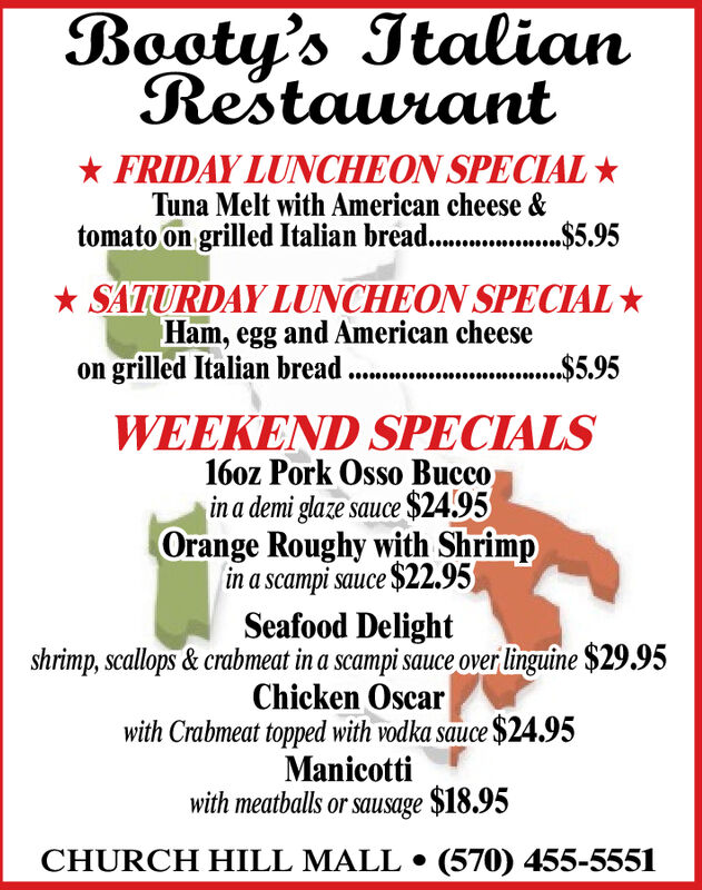 Booty's ItalianRestaurant* FRIDAY LUNCHEON SPECIAL Tuna Melt with American cheese &tomato on grilled Italian bread. .$5.95* SATURDAY LUNCHEON SPECIALHam, egg and American cheeseon grilled Italian bread.$5.95**...5,95WEEKEND SPECIALS16oz Pork Osso Buccoin a demi glaze sauce $24.95Orange Roughy with Shrimpin a scampi sauce $22.95Seafood Delightshrimp, scallops & crabmeat in a scampi sauce over linguine $29.95Chicken Oscarwith Crabmeat topped with vodka sauce $24.95Manicottiwith meatballs or sausage $18.95CHURCH HILL MALL  (570) 455-5551 Booty's Italian Restaurant * FRIDAY LUNCHEON SPECIAL  Tuna Melt with American cheese & tomato on grilled Italian bread. .$5.95 * SATURDAY LUNCHEON SPECIAL Ham, egg and American cheese on grilled Italian bread .$5.95 **...5,95 WEEKEND SPECIALS 16oz Pork Osso Bucco in a demi glaze sauce $24.95 Orange Roughy with Shrimp in a scampi sauce $22.95 Seafood Delight shrimp, scallops & crabmeat in a scampi sauce over linguine $29.95 Chicken Oscar with Crabmeat topped with vodka sauce $24.95 Manicotti with meatballs or sausage $18.95 CHURCH HILL MALL  (570) 455-5551
