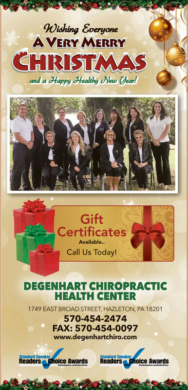 Wishing EveryoneA VERY MERRYCHRISTMASand a Happy Healthy New Year!GiftCertificatesAvailable.Call Us Today!DEGENHART CHIROPRACTICHEALTH CENTER1749 EAST BROAD STREET, HAZLETON, PA 18201570-454-2474FAX: 570-454-0097www.degenhartchiro.comStandard SpeakerReaders Choice AwardsStandard Speaker.Readers Choice Awards Wishing Everyone A VERY MERRY CHRISTMAS and a Happy Healthy New Year! Gift Certificates Available. Call Us Today! DEGENHART CHIROPRACTIC HEALTH CENTER 1749 EAST BROAD STREET, HAZLETON, PA 18201 570-454-2474 FAX: 570-454-0097 www.degenhartchiro.com Standard Speaker Readers Choice Awards Standard Speaker. Readers Choice Awards