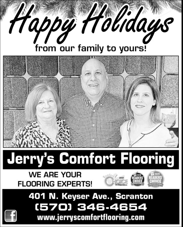Happy Holdaysfrom our family to yours!Jerry's Comfort Flooring2019CHOICEWE ARE YOURzoREADERS READERSCE CHOICEFLOORING EXPERTS!401 N. Keyser Ave., Scranton(570) 346-4654www.jerryscomfortflooring.com Happy Holdays from our family to yours! Jerry's Comfort Flooring 2019 CHOICE WE ARE YOUR zo READERS READERS CE CHOICE FLOORING EXPERTS! 401 N. Keyser Ave., Scranton (570) 346-4654 www.jerryscomfortflooring.com