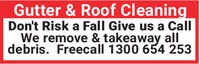 Gutter & Roof CleaningDon't Risk a Fall Give us a CallWe remove & takeaway alldebris. Freecall 1300 654 253 Gutter & Roof Cleaning Don't Risk a Fall Give us a Call We remove & takeaway all debris. Freecall 1300 654 253