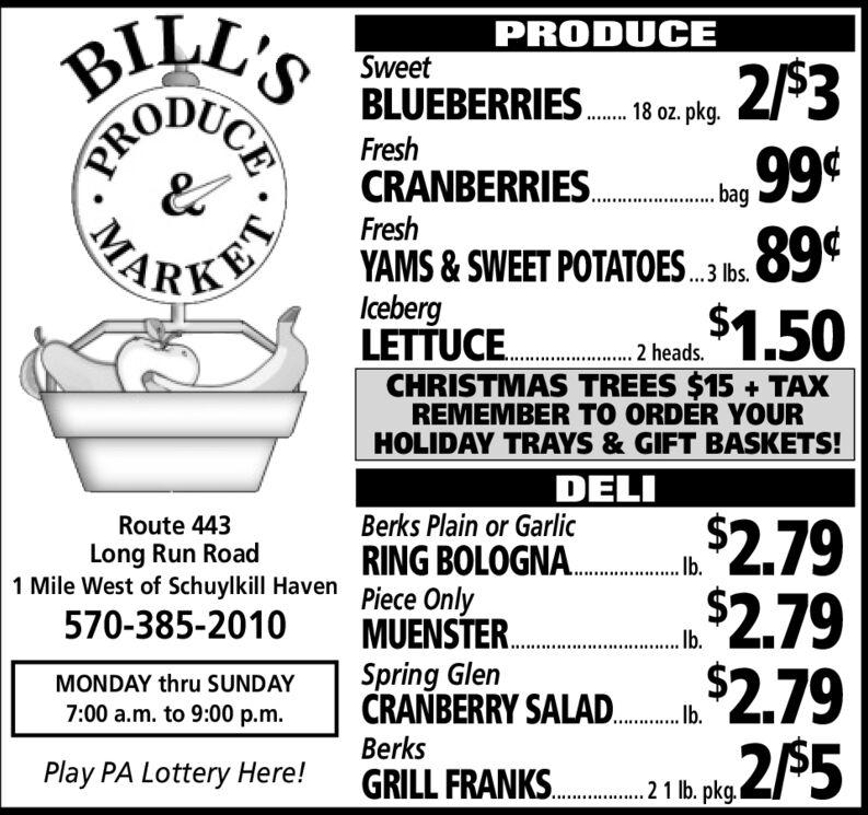 "BILL'SPRODUCERed, White & BlackSEEDLESS GRAPES..89¢.99FreshBROCCOLI.bunchSnow WhiteCAULIFLOWER. head 99°KETChiquitaBANANAS. 10 lbs.CHRISTMAS TREES $15 + TAXREMEMBER TO ORDER YOURHOLIDAY TRAYS & GIFT BASKETS!$1.95DELIBerksRoute 443$3.29$3.992,99$4.00TAVERN HAM. bLong Run Road1 Mile West of Schuylkill Haven Heidi Ann570-385-2010SWISS CHEESE. L""Groff'sMONDAY thru SUNDAYSMOKED SAUSAGE.b.""7:00 a.m. to 9:00 p.m.DeliciousPlay PA Lottery Here!HAM STEAK..2 pkg/CEPROMA BILL'S PRODUCE Red, White & Black SEEDLESS GRAPES.. 89¢ .99 Fresh BROCCOLI. bunch Snow White CAULIFLOWER. head 99° KET Chiquita BANANAS. 10 lbs. CHRISTMAS TREES $15 + TAX REMEMBER TO ORDER YOUR HOLIDAY TRAYS & GIFT BASKETS! $1.95 DELI Berks Route 443 $3.29 $3.99 2,99 $4.00 TAVERN HAM. b Long Run Road 1 Mile West of Schuylkill Haven Heidi Ann 570-385-2010 SWISS CHEESE. L"" Groff's MONDAY thru SUNDAY SMOKED SAUSAGE.b."" 7:00 a.m. to 9:00 p.m. Delicious Play PA Lottery Here! HAM STEAK..2 pkg/ CE PRO MA"
