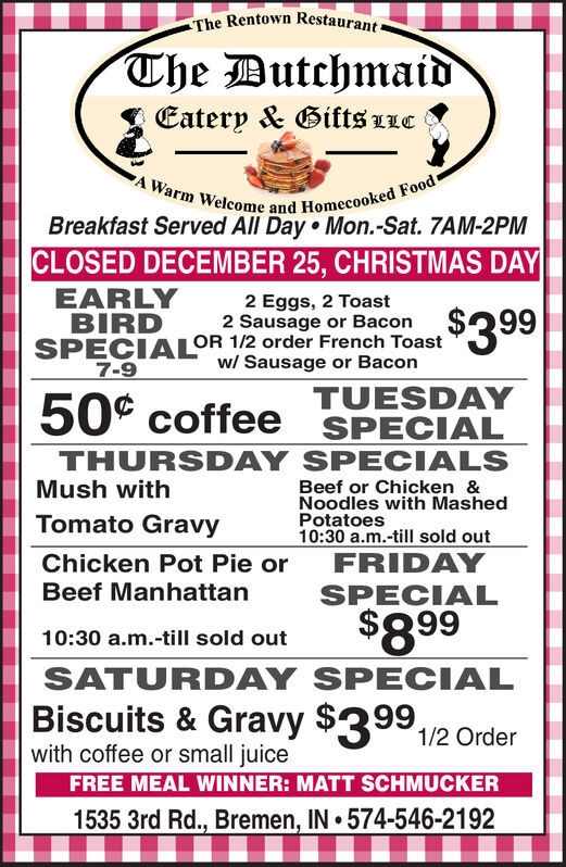 The Rentown Restaurant-The DutchmaidEatery & Gifts LLCA Warm Welcome and Homecooked FoodBreakfast Served All Day  Mon.-Sat. 7AM-2PMCLOSED DECEMBER 25, CHRISTMAS DAYEARLYBIRD2 Eggs, 2 Toast2 Sausage or BaconSPECIALOR 1/2 order French Toast$399w/ Sausage or Bacon7-9TUESDAYSPECIALTHURSDAY SPECIALS50° coffeeMush withBeef or Chicken &Noodles with MashedPotatoes10:30 a.m.-till sold outFRIDAYTomato GravyChicken Pot Pie orBeef ManhattanSPECIAL$89910:30 a.m.-till sold outSATURDAY SPECIALBiscuits & Gravy $3991/2 Orderwith coffee or small juiceFREE MEAL WINNER: MATT SCHMUCKER1535 3rd Rd., Bremen, IN  574-546-2192 The Rentown Restaurant- The Dutchmaid Eatery & Gifts LLC A Warm Welcome and Homecooked Food Breakfast Served All Day  Mon.-Sat. 7AM-2PM CLOSED DECEMBER 25, CHRISTMAS DAY EARLY BIRD 2 Eggs, 2 Toast 2 Sausage or Bacon SPECIALOR 1/2 order French Toast $399 w/ Sausage or Bacon 7-9 TUESDAY SPECIAL THURSDAY SPECIALS 50° coffee Mush with Beef or Chicken & Noodles with Mashed Potatoes 10:30 a.m.-till sold out FRIDAY Tomato Gravy Chicken Pot Pie or Beef Manhattan SPECIAL $899 10:30 a.m.-till sold out SATURDAY SPECIAL Biscuits & Gravy $3991/2 Order with coffee or small juice FREE MEAL WINNER: MATT SCHMUCKER 1535 3rd Rd., Bremen, IN  574-546-2192