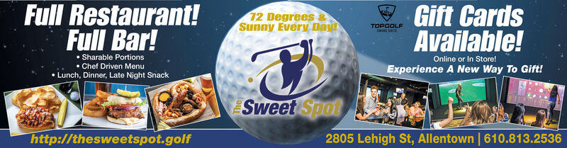 Full Restaurant!Full Bar!Gift CardsAvailable!12 Degrees &Sunny Every DayTOPGOLF Sharable Portions Chef Driven Menu Lunch, Dinner, Late Night SnackOnline or In Store!Experience A New Way To Gift!Sweet Spothttp://thesweetspot.golf2805 Lehigh St, Allentown | 610.813.2536 Full Restaurant! Full Bar! Gift Cards Available! 12 Degrees & Sunny Every Day TOPGOLF  Sharable Portions  Chef Driven Menu  Lunch, Dinner, Late Night Snack Online or In Store! Experience A New Way To Gift! Sweet Spot http://thesweetspot.golf 2805 Lehigh St, Allentown | 610.813.2536