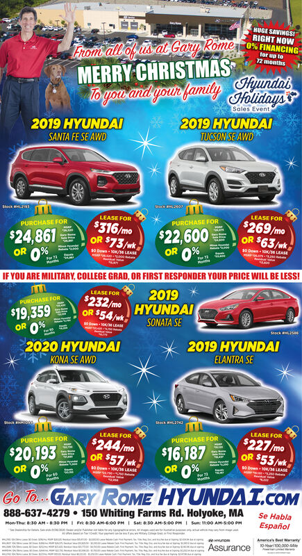 HUGE SAVINGSIRIGHT NOWFrom all of s at Gary RomeMERRY CHRISTMASo% FINANCINGfor up to72 monthsTo yow and your family HyundatHolidaysSales Event2019 HYUNDAISANTA FE SE AWD2019 HYUNDAITUCSON SE AWDStock HLsLEASE FORLEASE FOR$316/moOR $73/wkPURCHASE FOR$269/moOR $63/wkPURCHASE FOR$22,600OR 0%$24,861OR 0%.s0 Down OK/6 LEASEs0 Down 1OK/s LEASEFor 72MonthsIF YOU ARE MILITARY, COLLEGE GRAD, OR FIRST RESPONDER YOUR PRICE WILL BE LESS!LEASE FOR2019HYUNDAI$232/moOR $54/wkPURCHASE FOR$19,359SONATA SE10 ow OK/14LEASEORStock HLS2020 HYUNDAIKONA SE AWD2019 HYUNDAIELANTRA SEStock aHIO0Stoch 2742LEASE FORLEASE FOR$244/moOR $57 /wkPURCHASE FOR$227/moOR $53/wkPURCHASE FOR$20,193OR 0%.$16,187OR 0%.s0 DewnOK LEASES0 Dewn 1OK/4 LEASEFor 0MathaGo To.GARY ROME HYUNDAI.COM888-637-4279  150 Whiting Farms Rd. Holyoke, MASe HablaEspañolMon-Thu 8:30 AM - 8:30 PMI Sat: 8:30 AM-S:00 PMIFrt: 830 AM-6:00 PMISun: 11:00 AM-S00 PMwunoAmerica's Best Warranty10-Year100.000-MieAssurance HUGE SAVINGSI RIGHT NOW From all of s at Gary Rome MERRY CHRISTMAS o% FINANCING for up to 72 months To yow and your family Hyundat Holidays Sales Event 2019 HYUNDAI SANTA FE SE AWD 2019 HYUNDAI TUCSON SE AWD Stock HLs LEASE FOR LEASE FOR $316/mo OR $73/wk PURCHASE FOR $269/mo OR $63/wk PURCHASE FOR $22,600 OR 0% $24,861 OR 0%. s0 Down OK/6 LEASE s0 Down 1OK/s LEASE For 72 Months IF YOU ARE MILITARY, COLLEGE GRAD, OR FIRST RESPONDER YOUR PRICE WILL BE LESS! LEASE FOR 2019 HYUNDAI $232/mo OR $54/wk PURCHASE FOR $19,359 SONATA SE 10 ow OK/14LEASE OR Stock HLS 2020 HYUNDAI KONA SE AWD 2019 HYUNDAI ELANTRA SE Stock aHIO0 Stoch 2742 LEASE FOR LEASE FOR $244/mo OR $57 /wk PURCHASE FOR $227/mo OR $53/wk PURCHASE FOR $20,193 OR 0%. $16,187 OR 0%. s0 DewnOK LEASE S0 Dewn 1OK/4 LEASE For 0 Matha Go To.GARY ROME HYUNDAI.COM 888-637-4279  150 Whiting Farms Rd. Holyoke, MA Se Habla Español Mon-Thu 8:30 AM - 8:30 PM I Sat: 8:30 AM-S:00 PM I Frt: 830 AM-6:00 PM I Sun: 11:00 AM-S00 PM w uno America's Best Warranty 10-Year100.000-Mie Assurance