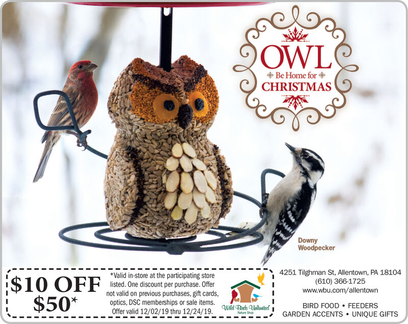 OWLBe Home for +CHRISTMASDownyWoodpecker4251 Tilghman St, Allentown, PA 18104(610) 366-1725www.wbu.com/allentown*Valid in-store at the participating store$10 OFF isted. One discount per purchase. Ofer$50*not valid on previous purchases, gift cards,optics, DSC memberships or sale items.Offer valid 12/02/19 thru 12/24/19.BIRD FOOD  FEEDERSGARDEN ACCENTS  UNIQUE GIFTSWad Brds UnlimitedNature Shop OWL Be Home for + CHRISTMAS Downy Woodpecker 4251 Tilghman St, Allentown, PA 18104 (610) 366-1725 www.wbu.com/allentown *Valid in-store at the participating store $10 OFF isted. One discount per purchase. Ofer $50* not valid on previous purchases, gift cards, optics, DSC memberships or sale items. Offer valid 12/02/19 thru 12/24/19. BIRD FOOD  FEEDERS GARDEN ACCENTS  UNIQUE GIFTS Wad Brds Unlimited Nature Shop