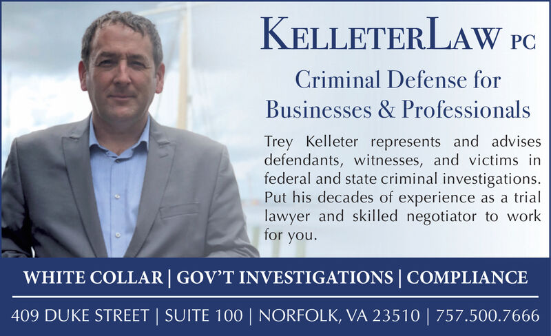KELLETERLAW PcCriminal Defense forBusinesses & ProfessionalsTrey Kelleter represents and advisesdefendants, witnesses, and victims infederal and state criminal investigations.Put his decades of experience as a triallawyer and skilled negotiator to workfor you.WHITE COLLAR | GOV'T INVESTIGATIONS | COMPLIANCE409 DUKE STREET | SUITE 100 | NORFOLK, VA 23510 | 757.500.7666 KELLETERLAW Pc Criminal Defense for Businesses & Professionals Trey Kelleter represents and advises defendants, witnesses, and victims in federal and state criminal investigations. Put his decades of experience as a trial lawyer and skilled negotiator to work for you. WHITE COLLAR | GOV'T INVESTIGATIONS | COMPLIANCE 409 DUKE STREET | SUITE 100 | NORFOLK, VA 23510 | 757.500.7666