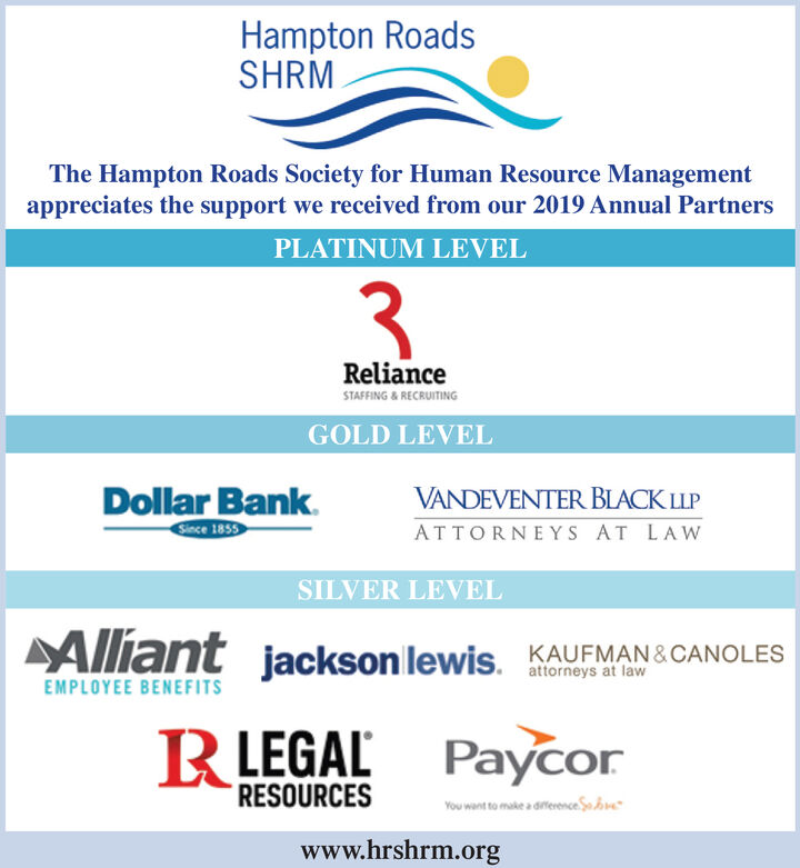 Hampton RoadsSHRMThe Hampton Roads Society for Human Resource Managementappreciates the support we received from our 2019 Annual PartnersPLATINUM LEVEL3.RelianceSTAFFING & RECRUITINGGOLD LEVELDollar Bank.Snce 1859VANDEVENTER BLACK LLPATTORNEYS AT LAWSILVER LEVELAlliant jackson lewis.KAUFMAN &CANOLESEMPLOYEE BENEFITSRLEGAL PaycorRESOURCESYou want to make a diference.So brewww.hrshrm.org Hampton Roads SHRM The Hampton Roads Society for Human Resource Management appreciates the support we received from our 2019 Annual Partners PLATINUM LEVEL 3. Reliance STAFFING & RECRUITING GOLD LEVEL Dollar Bank. Snce 1859 VANDEVENTER BLACK LLP ATTORNEYS AT LAW SILVER LEVEL Alliant jackson lewis. KAUFMAN &CANOLES EMPLOYEE BENEFITS RLEGAL Paycor RESOURCES You want to make a diference.So bre www.hrshrm.org