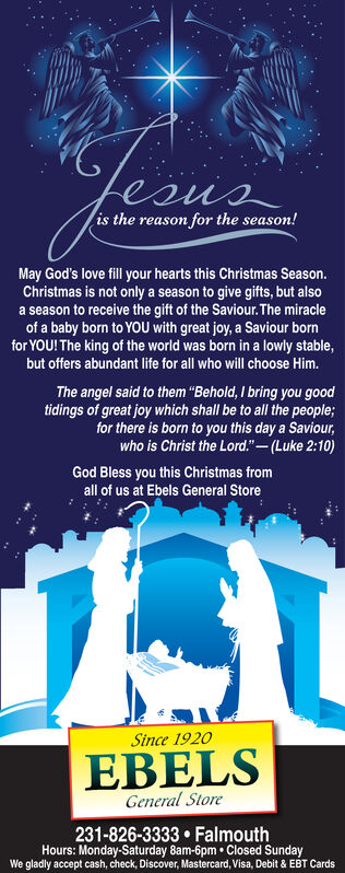 """is the reason for the season!May God's love fill your hearts this Christmas Season.Christmas is not only a season to give gifts, but alsoa season to receive the gift of the Saviour. The miracleof a baby born to YOU with great joy, a Saviour bornfor YOU! The king of the world was born in a lowly stable,but offers abundant life for all who will choose Him.The angel said to them Behold, I bring you goodtidings of great joy which shall be to all the people;for there is born to you this day a Saviour,who is Christ the Lord.""""-(Luke 2:10)God Bless you this Christmas fromall of us at Ebels General StoreSince 1920EBELSGeneral Store231-826-3333  FalmouthHours: Monday-Saturday 8am-6pm  Closed SundayWe gladly accept cash, check, Discover, Mastercard, Visa, Debit & EBT Cards  is the reason for the season! May God's love fill your hearts this Christmas Season. Christmas is not only a season to give gifts, but also a season to receive the gift of the Saviour. The miracle of a baby born to YOU with great joy, a Saviour born for YOU! The king of the world was born in a lowly stable, but offers abundant life for all who will choose Him. The angel said to them Behold, I bring you good tidings of great joy which shall be to all the people; for there is born to you this day a Saviour, who is Christ the Lord.""""-(Luke 2:10) God Bless you this Christmas from all of us at Ebels General Store Since 1920 EBELS General Store 231-826-3333  Falmouth Hours: Monday-Saturday 8am-6pm  Closed Sunday We gladly accept cash, check, Discover, Mastercard, Visa, Debit & EBT Cards"""