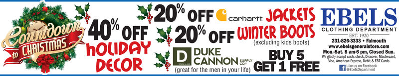 20° OFF Gcarhartt2ondoro 40 oFF X20% OFF WINTER BOOTSHOLIDAYDECORJACKETS EBELSCLOTHING DEPARTMENTEST. 1920231-826-3333  Falmouth(excluding kids boots)BUY 5GET 1 FREEwww.ebelsgeneralstore.comMon.-Sat. 8 am-6 pm, Closed Sun.We gladly accept cash, check, Discover, Mastercard,Visa, American Express, Debit & EBT CardsF Like us on FacebookBEbelsDepartmentDUKECANNON(great for the men in your life)to CHRISTMASSUPPLY 20° OFF Gcarhartt 2ondoro 40 oFF X20% OFF WINTER BOOTS HOLIDAY DECOR JACKETS EBELS CLOTHING DEPARTMENT EST. 1920 231-826-3333  Falmouth (excluding kids boots) BUY 5 GET 1 FREE www.ebelsgeneralstore.com Mon.-Sat. 8 am-6 pm, Closed Sun. We gladly accept cash, check, Discover, Mastercard, Visa, American Express, Debit & EBT Cards F Like us on Facebook BEbelsDepartment DUKE CANNON (great for the men in your life) to CHRISTMAS SUPPLY