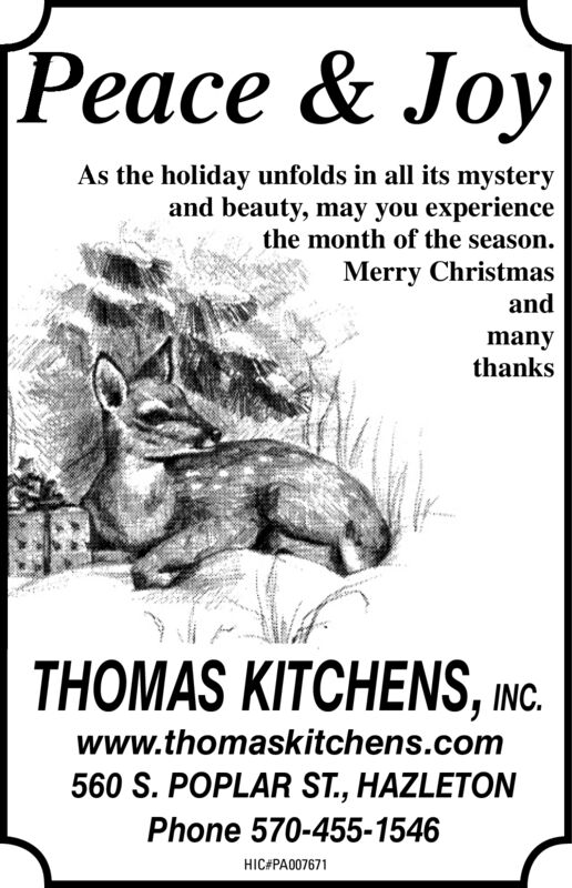 Peace & JoyAs the holiday unfolds in all its mysteryand beauty, may you experiencethe month of the season.Merry ChristmasandmanythanksTHOMAS KITCHENS, INC.www.thomaskitchens.com560 S. POPLAR ST., HAZLETONPhone 570-455-1546HIC#PA007671 Peace & Joy As the holiday unfolds in all its mystery and beauty, may you experience the month of the season. Merry Christmas and many thanks THOMAS KITCHENS, INC. www.thomaskitchens.com 560 S. POPLAR ST., HAZLETON Phone 570-455-1546 HIC#PA007671