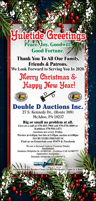 """Yuletide GreetingsPeace. Joy. GoodwillGood Fortune.Thank You To All Our Family,Friends & Patrons.We Look Forward to Serving You In 2020.Merry Christmas &Happy New Year!Double D Auctions Inc.27 S. Kennedy Dr., (Route 309)McAdoo, PA 18237Big or small no problem at all.Give us a call at 570-455-7965 cell 570-578-3089 orKathleen 570-956-1471Auctions are every Friday.Preview at 4:45pm, box lots at 5:45pm, auction at 6:00pmNO BUYERS PREMIUMFind us on EstateSale.com #5479 & FacebookWe are a licensed Federal Firearms DealerAuctioneersDominic DeSpirito Sr. AU005540  Kathleen Coll AUO05797Apprentice AuctioneerDominic DeSpirito Jr. AA019472readers"""" CHOICE awards.Standard Speaker Readers Choice for Best Auctioneer 3 Years In A Row! Yuletide Greetings Peace. Joy. Goodwill Good Fortune. Thank You To All Our Family, Friends & Patrons. We Look Forward to Serving You In 2020. Merry Christmas & Happy New Year! Double D Auctions Inc. 27 S. Kennedy Dr., (Route 309) McAdoo, PA 18237 Big or small no problem at all. Give us a call at 570-455-7965 cell 570-578-3089 or Kathleen 570-956-1471 Auctions are every Friday. Preview at 4:45pm, box lots at 5:45pm, auction at 6:00pm NO BUYERS PREMIUM Find us on EstateSale.com #5479 & Facebook We are a licensed Federal Firearms Dealer Auctioneers Dominic DeSpirito Sr. AU005540  Kathleen Coll AUO05797 Apprentice Auctioneer Dominic DeSpirito Jr. AA019472 readers"""" CHOICE awards. Standard Speaker Readers Choice for Best Auctioneer 3 Years In A Row!"""