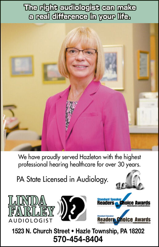The right audiologist can makea real difference in your life.We have proudly served Hazleton with the highestprofessional hearing healthcare for over 30 years.PA State Licensed in Audiology.LINDAFARLEYstandard SpeakerReaders Choice AwardsStandard SpeakerReaders Choice AwardsAUDIOLOGIST1523 N. Church Street Hazle Township, PA 18202570-454-8404 The right audiologist can make a real difference in your life. We have proudly served Hazleton with the highest professional hearing healthcare for over 30 years. PA State Licensed in Audiology. LINDA FARLEY standard Speaker Readers Choice Awards Standard Speaker Readers Choice Awards AUDIOLOGIST 1523 N. Church Street Hazle Township, PA 18202 570-454-8404
