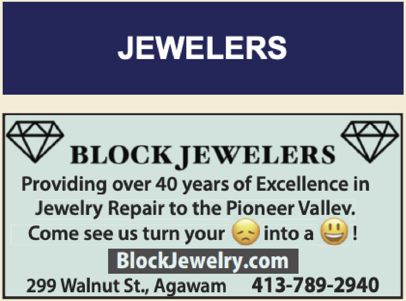 JEWELERSV BLOCK JEWELERSProviding over 40 years of Excellence inJewelry Repair to the Pioneer Vallev.Come see us turn yourinto aBlockJewelry.com299 Walnut St., Agawam 413-789-2940 JEWELERS V BLOCK JEWELERS Providing over 40 years of Excellence in Jewelry Repair to the Pioneer Vallev. Come see us turn your into a BlockJewelry.com 299 Walnut St., Agawam 413-789-2940