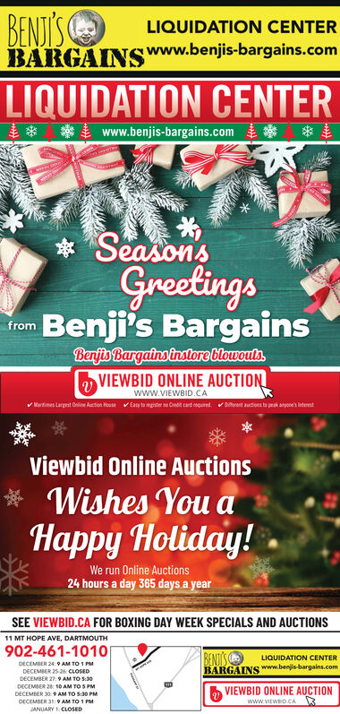 BENJIS OBARGAINS www.benjis-bargains.comLIQUIDATION CENTERLIQUIDATION CENTER* * www.benjis-bargains.com*SeasonsGreetingsu Benji's BargainsfromBenjis Bargains instore blowouls2 VIEWBID ONLINE AUCTIONwww.VIEWBID.CAVMartimes Largest Online Aucton HouseEaty to mester no Cedit card nequired.Diterent auctions te peak anyone' leterestViewbid Online Auctions* Wishes You aHappy Holiday!We run Online Auctions24 hours a day 365 days a yearSEE VIEWBID.CA FOR BOXING DAY WEEK SPECIALS AND AUCTIONS11 MT HOPE AVE, DARTMOUTH902-461-1010BENJISOBARGAINS www.benjis-bargains.comLIQUIDATION CENTERDECEMBER 24: 9 AM TO I PMDECEMBER 25-26. CLOSEDDECEMBER 27: 9 AM TO S:30DECEMBER 28 10 AM TO S PMVIEWBID ONLINE AUCTIONDECEMBER 30:9 AM TO 5:30 PMDECEMBER31:9 AM TO 1 PMJANUARY 1: CLOSEDwww.VIEWED.CA BENJIS O BARGAINS www.benjis-bargains.com LIQUIDATION CENTER LIQUIDATION CENTER * * www.benjis-bargains.com * Seasons Greetings u Benji's Bargains from Benjis Bargains instore blowouls 2 VIEWBID ONLINE AUCTION www.VIEWBID.CA VMartimes Largest Online Aucton House Eaty to mester no Cedit card nequired. Diterent auctions te peak anyone' leterest Viewbid Online Auctions * Wishes You a Happy Holiday! We run Online Auctions 24 hours a day 365 days a year SEE VIEWBID.CA FOR BOXING DAY WEEK SPECIALS AND AUCTIONS 11 MT HOPE AVE, DARTMOUTH 902-461-1010 BENJISO BARGAINS www.benjis-bargains.com LIQUIDATION CENTER DECEMBER 24: 9 AM TO I PM DECEMBER 25-26. CLOSED DECEMBER 27: 9 AM TO S:30 DECEMBER 28 10 AM TO S PM VIEWBID ONLINE AUCTION DECEMBER 30:9 AM TO 5:30 PM DECEMBER31:9 AM TO 1 PM JANUARY 1: CLOSED www.VIEWED.CA
