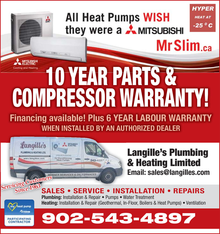 HYPERAll Heat Pumps WISHthey were a MITSUBISHI5 CHEAT ATMrSlim.caMITSUBISHIELECTRIC10 YEAR PARTS&COMPRESSOR WARRANTY!Cooling and HeatingFinancing available! Plus 6 YEAR LABOUR WARRANTYWHEN INSTALLED BY AN AUTHORIZED DEALERLangillesPLUMBING & HEATING LTDMISHECICLangille's Plumbing& Heating LimitedEmail: sales@langilles.comcodAir CondiboningHeat Pumpswww.tangies.com543-4897BURNER SERVICES & OIL FURNACESServicing CustomersSince 1963SALES SERVICE INSTALLATIONPlumbing: Installation & Repair Pumps Water TreatmentHeating: Installation & Repair (Geothermal, In-Floor, Boilers & Heat Pumps) VentilationREPAIRSmy heat pumpow902-543-4897PARTICIPATINGCONTRACTOR HYPER All Heat Pumps WISH they were a MITSUBISHI5 C HEAT AT MrSlim.ca MITSUBISHI ELECTRIC 10 YEAR PARTS& COMPRESSOR WARRANTY! Cooling and Heating Financing available! Plus 6 YEAR LABOUR WARRANTY WHEN INSTALLED BY AN AUTHORIZED DEALER Langilles PLUMBING & HEATING LTD MISH ECIC Langille's Plumbing & Heating Limited Email: sales@langilles.com cod Air Condiboning Heat Pumps www.tangies.com 543-4897 BURNER SERVICES & OIL FURNACES Servicing Customers Since 1963 SALES SERVICE INSTALLATION Plumbing: Installation & Repair Pumps Water Treatment Heating: Installation & Repair (Geothermal, In-Floor, Boilers & Heat Pumps) Ventilation REPAIRS my heat pump ow 902-543-4897 PARTICIPATING CONTRACTOR