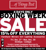 ...of Things Past4 DAYS ONLYBOXING WEEKSALE15% OFF EVERYTHINGFurniture  Mirrors  Art  Lighting  AccessoriesFri. Dec. 27 - Mon. Dec. 3010:00am - 6:00pmToronto's Largest Consignment Showroom forLuxury Home Furnishings & Decor  416-256-9256185 Bridgeland Avenue, Toronto  5 Minutes from Yorkdale Mall ...of Things Past 4 DAYS ONLY BOXING WEEK SALE 15% OFF EVERYTHING Furniture  Mirrors  Art  Lighting  Accessories Fri. Dec. 27 - Mon. Dec. 30 10:00am - 6:00pm Toronto's Largest Consignment Showroom for Luxury Home Furnishings & Decor  416-256-9256 185 Bridgeland Avenue, Toronto  5 Minutes from Yorkdale Mall