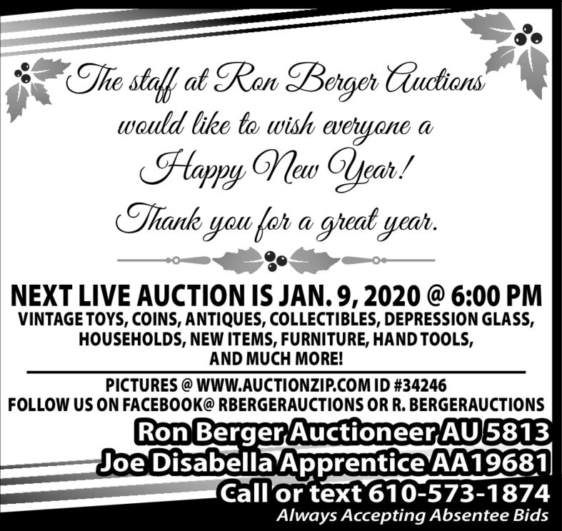 The staff at Ron Berger Auctionswould like to wish everyone aHappy Naw Year!Thank you for a great yer.NEXT LIVE AUCTION IS JAN. 9, 2020 @ 6:00 PMVINTAGE TOYS, COINS, ANTIQUES, COLLECTIBLES, DEPRESSION GLASS,HOUSEHOLDS, NEW ITEMS, FURNITURE, HAND TOOLS,AND MUCH MORE!PICTURES @ WwW.AUCTIONZIP.COM ID #34246FOLLOW US ON FACEBOOK@ RBERGERAUCTIONS OR R. BERGERAUCTIONSRon Berger Auctioneer AU5813Joe Disabella Apprentice AA19681Call'or text 610-573-1874Always Accepting Absentee Bids The staff at Ron Berger Auctions would like to wish everyone a Happy Naw Year! Thank you for a great yer. NEXT LIVE AUCTION IS JAN. 9, 2020 @ 6:00 PM VINTAGE TOYS, COINS, ANTIQUES, COLLECTIBLES, DEPRESSION GLASS, HOUSEHOLDS, NEW ITEMS, FURNITURE, HAND TOOLS, AND MUCH MORE! PICTURES @ WwW.AUCTIONZIP.COM ID #34246 FOLLOW US ON FACEBOOK@ RBERGERAUCTIONS OR R. BERGERAUCTIONS Ron Berger Auctioneer AU5813 Joe Disabella Apprentice AA19681 Call'or text 610-573-1874 Always Accepting Absentee Bids