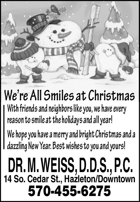 We're All Smiles at ChristmasWith friends and neighbors like you, we have everyreason to smile at the holidays and all year!We hope you have a merry and bright Christmas and adazzling New Year. Best wishes to you and yours!DR. M. WEISS, D.D.S., P.C.14 So. Cedar St., Haleton/Downtown570-455-6275 We're All Smiles at Christmas With friends and neighbors like you, we have every reason to smile at the holidays and all year! We hope you have a merry and bright Christmas and a dazzling New Year. Best wishes to you and yours! DR. M. WEISS, D.D.S., P.C. 14 So. Cedar St., Haleton/Downtown 570-455-6275