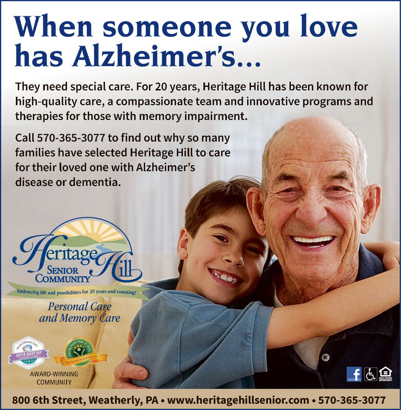 When someone you lovehas Alzheimer's...They need special care. For 20 years, Heritage Hill has been known forhigh-quality care, a compassionate team and innovative programs andtherapies for those with memory impairment.Call 570-365-3077 to find out why so manyfamilies have selected Heritage Hill to carefor their loved one with Alzheimer'sdisease or dementia.HerinageSENIORCOMMUNITYEmbracing life and possibilities for 20 years and counting!Personal Careand Memory Care2018 BEST OFAWARD-WINNINGPPORTUNITYCOMMUNITY800 6th Street, Weatherly, PA  www.heritagehillsenior.com 570-365-3077 When someone you love has Alzheimer's... They need special care. For 20 years, Heritage Hill has been known for high-quality care, a compassionate team and innovative programs and therapies for those with memory impairment. Call 570-365-3077 to find out why so many families have selected Heritage Hill to care for their loved one with Alzheimer's disease or dementia. Herinage SENIOR COMMUNITY Embracing life and possibilities for 20 years and counting! Personal Care and Memory Care 2018 BEST OF AWARD-WINNING PPORTUNITY COMMUNITY 800 6th Street, Weatherly, PA  www.heritagehillsenior.com 570-365-3077