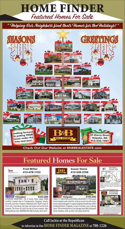 "HOME FINDERFeatured Homes For Sale""Helping Our Neighbers find their Homes for the Holidays!""GREETINGSSHASONSuttieUAMINNMITELOLTEREERCOPEE...Looking forwardto putting YOURhouse under thetree next year.59 Cherry StreetHolyoke, MA413-535-1001REAL ESTATECheck Out Our Website at BNBREALESTATE.comFeatured Homes For Salehn edre413-1-1SFred MillerSusan Stonekw413-478-1153413-530-3768ChicopeeATTENTION IMVESTORS This & family home makes $3450monthly! Located close to Transportation, Shopping Schooks,Chches, and more. boas 2 Bedrooms and 1 Bath in eahi ofthe dunits, Vinyl siding. Gas heat, and newer roof on the frontproperty. This home can catch the eye of many investons. StartMaking Money now GROSSING S41,400 Annualy Dont wait$325,000HolyokeOMGI! LOCATION, LOCATION, LOCATIONalovedhome has been well cared for. Itsits on corner lot with nicelymanicured landscaped inagreat neighborhoodit alo offershardwood floors, fireplace, an eat in kitchen, plus a diningroom. This home also hasalcar Garage, back deck, backyardstone freplace, walk up atie with great potential.$199,900Call Jackie at the Republicanto Advertise in Our HOME FINDER MAGAZINE at 788-1226 HOME FINDER Featured Homes For Sale ""Helping Our Neighbers find their Homes for the Holidays!"" GREETINGS SHASONS uttie UAMINN MITEL OLTERE ERCOPEE ... Looking forward to putting YOUR house under the tree next year. 59 Cherry Street Holyoke, MA 413-535-1001 REAL ESTATE Check Out Our Website at BNBREALESTATE.com Featured Homes For Sale hn edre 413-1-1S Fred Miller Susan Stone kw 413-478-1153 413-530-3768 Chicopee ATTENTION IMVESTORS This & family home makes $3450 monthly! Located close to Transportation, Shopping Schooks, Chches, and more. boas 2 Bedrooms and 1 Bath in eahi of the dunits, Vinyl siding. Gas heat, and newer roof on the front property. This home can catch the eye of many investons. Start Making Money now GROSSING S41,400 Annualy Dont wait $325,000 Holyoke OMGI! LOCATION, LOCATION, LOCATIONaloved home has been well cared for. Itsits on corner lot with nicely manicured landscaped inagreat neighborhoodit alo offers hardwood floors, fireplace, an eat in kitchen, plus a dining room. This home also hasalcar Garage, back deck, backyard stone freplace, walk up atie with great potential. $199,900 Call Jackie at the Republican to Advertise in Our HOME FINDER MAGAZINE at 788-1226"