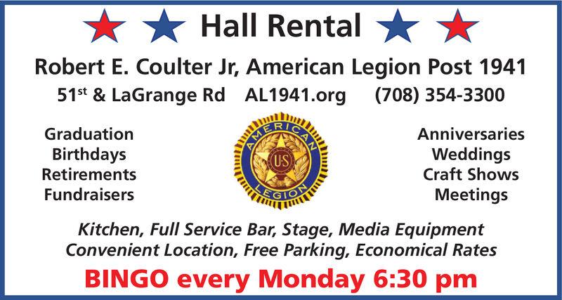 Hall RentalRobert E. Coulter Jr, American Legion Post 194151s & LaGrange Rd AL1941.org(708) 354-3300GraduationAnniversariesWeddingsCraft ShowsBirthdaysRetirements(US)FundraisersMeetingsKitchen, Full Service Bar, Stage, Media EquipmentConvenient Location, Free Parking, Economical RatesBINGO every Monday 6:30 pmAM Hall Rental Robert E. Coulter Jr, American Legion Post 1941 51s & LaGrange Rd AL1941.org (708) 354-3300 Graduation Anniversaries Weddings Craft Shows Birthdays Retirements (US) Fundraisers Meetings Kitchen, Full Service Bar, Stage, Media Equipment Convenient Location, Free Parking, Economical Rates BINGO every Monday 6:30 pm AM