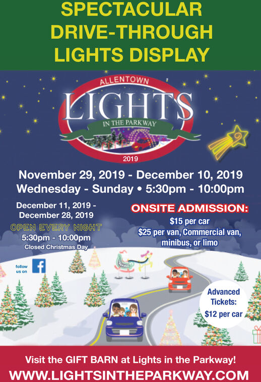 SPECTACULARDRIVE-THROUGHLIGHTS DISPLAYALLENTOWNLIGHTSIN THE PARKWAY2019November 29, 2019 December 10, 2019Wednesday Sunday 5:30pm - 10:00pmDecember 11, 2019December 28, 2019ONSITE ADMISSION:$15 per car$25 per van, Commercial van,minibus, or limoOPEN EVERY NIGHT5:30pm 10:00pmClosed Christmas Dayfollowus onAdvancedTickets:$12 per carVisit the GIFT BARN at Lights in the Parkway!wwW.LIGHTSINTHEPARKWAY.COM SPECTACULAR DRIVE-THROUGH LIGHTS DISPLAY ALLENTOWN LIGHTS IN THE PARKWAY 2019 November 29, 2019 December 10, 2019 Wednesday Sunday 5:30pm - 10:00pm December 11, 2019 December 28, 2019 ONSITE ADMISSION: $15 per car $25 per van, Commercial van, minibus, or limo OPEN EVERY NIGHT 5:30pm 10:00pm Closed Christmas Day follow us on Advanced Tickets: $12 per car Visit the GIFT BARN at Lights in the Parkway! wwW.LIGHTSINTHEPARKWAY.COM