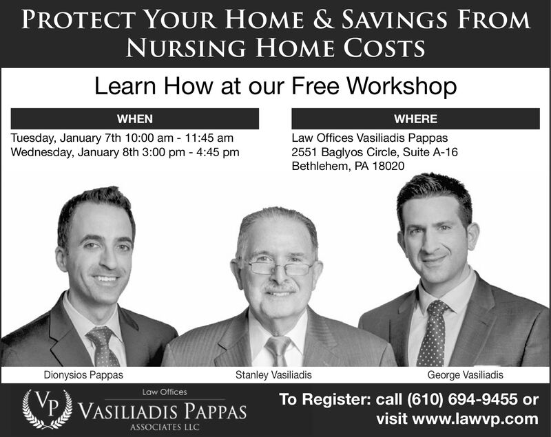 PROTECT YOUR HOME & SAVINGS FROMNURSING HOME COSTSLearn How at our Free WorkshopWHENWHERETuesday, January 7th 10:00 am - 11:45 amWednesday, January 8th 3:00 pm - 4:45 pmLaw Offices Vasiliadis Pappas2551 Baglyos Circle, Suite A-16Bethlehem, PA 18020Stanley VasiliadisGeorge VasiliadisDionysios PappasLaw OfficesTo Register: call (610) 694-9455 orvisit www.lawvp.comP VASILIADIS PAPPASASSOCIATES LLC PROTECT YOUR HOME & SAVINGS FROM NURSING HOME COSTS Learn How at our Free Workshop WHEN WHERE Tuesday, January 7th 10:00 am - 11:45 am Wednesday, January 8th 3:00 pm - 4:45 pm Law Offices Vasiliadis Pappas 2551 Baglyos Circle, Suite A-16 Bethlehem, PA 18020 Stanley Vasiliadis George Vasiliadis Dionysios Pappas Law Offices To Register: call (610) 694-9455 or visit www.lawvp.com P VASILIADIS PAPPAS ASSOCIATES LLC