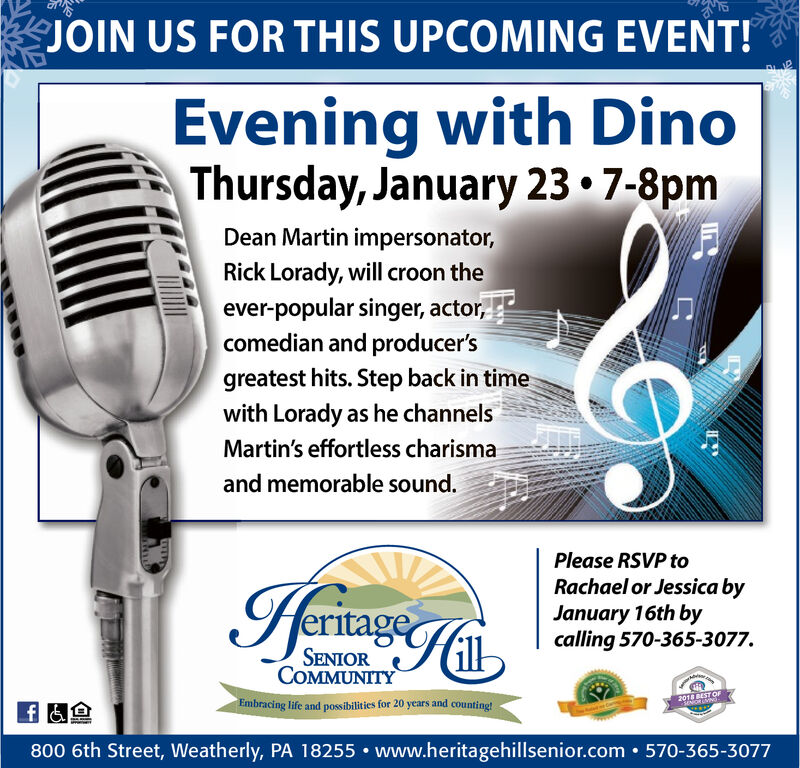 JOIN US FOR THIS UPCOMING EVENT!Evening with DinoThursday, January 23  7-8pmDean Martin impersonator,Rick Lorady, will croon theever-popular singer, actor,comedian and producer'sgreatest hits. Step back in timewith Lorady as he channelsMartin's effortless charismaand memorable sound.Please RSVP toRachael or Jessica byJanuary 16th bycalling 570-365-3077.HernageSENIORCOMMUNITY2018 BEST OFEmbracing life and possibilities for 20 years and counting!800 6th Street, Weatherly, PA 18255  www.heritagehillsenior.com  570-365-3077 JOIN US FOR THIS UPCOMING EVENT! Evening with Dino Thursday, January 23  7-8pm Dean Martin impersonator, Rick Lorady, will croon the ever-popular singer, actor, comedian and producer's greatest hits. Step back in time with Lorady as he channels Martin's effortless charisma and memorable sound. Please RSVP to Rachael or Jessica by January 16th by calling 570-365-3077. Hernage SENIOR COMMUNITY 2018 BEST OF Embracing life and possibilities for 20 years and counting! 800 6th Street, Weatherly, PA 18255  www.heritagehillsenior.com  570-365-3077
