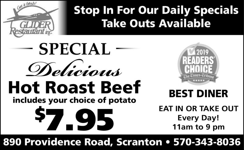 Get it fresh!Stop In For Our Daily SpecialsTake Outs AvailableGLIDERRestautant nSPECIALDeliciousHot Roast Beef2019READERSCHOICEThe Times-TribuneBEST DINERincludes your choice of potato$7.95EAT IN OR TAKE OUTEvery Day!11am to 9 pm890 Providence Road, Scranton  570-343-8036 Get it fresh! Stop In For Our Daily Specials Take Outs Available GLIDER Restautant n SPECIAL Delicious Hot Roast Beef 2019 READERS CHOICE The Times-Tribune BEST DINER includes your choice of potato $7.95 EAT IN OR TAKE OUT Every Day! 11am to 9 pm 890 Providence Road, Scranton  570-343-8036