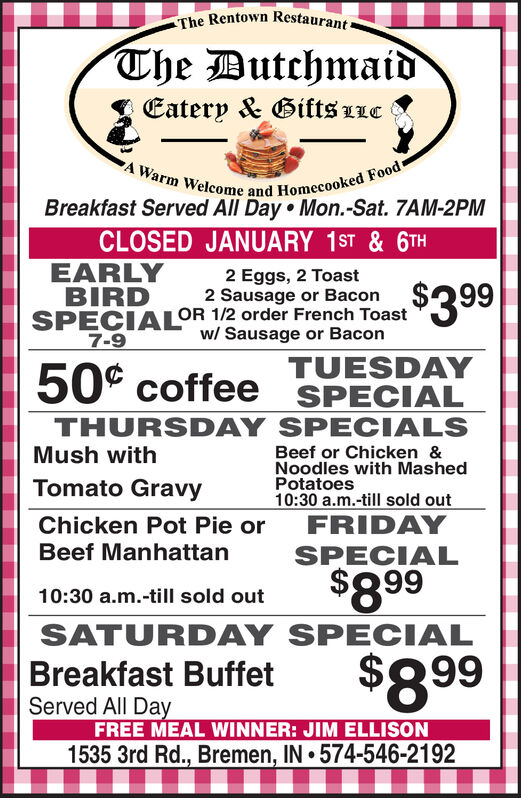 The Rentown Restaurant-The DutchmaidEatery & Gifts LLCA Warm Welcome and Homecooked FoodBreakfast Served All Day  Mon.-Sat. 7AM-2PMCLOSED WED., DEC. 25  CHRISTMAS DAYEARLYBIRDSPECIALOR 1/2 order French Toast2 Eggs, 2 Toast2 Sausage or Bacon$399w/ Sausage or Bacon7-9TUESDAYSPECIAL50° coffeeTHURSDAY SPECIALSBeef or Chicken &Noodles with MashedPotatoes10:30 a.m.-till sold outMush withTomato GravyChicken Pot Pie orBeef ManhattanFRIDAYSPECIAL$89910:30 a.m.-till sold outSATURDAY SPECIAL$899Breakfast BuffetServed All DayFREE MEAL WINNER: PHIL LEMAN1535 3rd Rd., Bremen, IN 574-546-2192 The Rentown Restaurant- The Dutchmaid Eatery & Gifts LLC A Warm Welcome and Homecooked Food Breakfast Served All Day  Mon.-Sat. 7AM-2PM CLOSED WED., DEC. 25  CHRISTMAS DAY EARLY BIRD SPECIALOR 1/2 order French Toast 2 Eggs, 2 Toast 2 Sausage or Bacon $399 w/ Sausage or Bacon 7-9 TUESDAY SPECIAL 50° coffee THURSDAY SPECIALS Beef or Chicken & Noodles with Mashed Potatoes 10:30 a.m.-till sold out Mush with Tomato Gravy Chicken Pot Pie or Beef Manhattan FRIDAY SPECIAL $899 10:30 a.m.-till sold out SATURDAY SPECIAL $899 Breakfast Buffet Served All Day FREE MEAL WINNER: PHIL LEMAN 1535 3rd Rd., Bremen, IN 574-546-2192