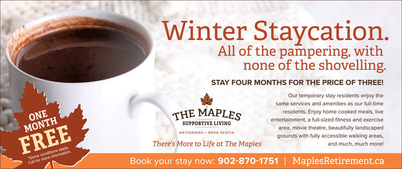 """Winter Staycation.All of the pampering, withnone of the shovelling.STAY FOUR MONTHS FOR THE PRICE OF THREE!ONEMONTHOur temporary stay residents enjoy thesame services and amenities as our full-timeTHE MAPLESresidents. Enjoy home cooked meals, liveentertainment, a full-sized fitness and exerciseSUPPORTIVE LIVINGFREEANTIGONISH - NOVA SCOTIAarea, movie theatre, beautifully landscapedgrounds with fully accessible walking areas,""""Some conditions apply.Call for more informationThere's More to Life at The Maplesand much, much more!Book your stay now: 902-870-1751 