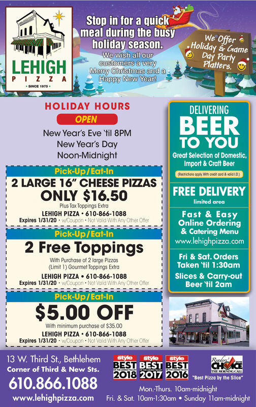 """Stop in for a quickmeal during the busyholiday season.We wish all ourcustomers a veryMerry Christmas and aHappy New Year!We Offer eHoliday GameO Day PartyPlatters.LEHIGHPIZ Z A SINCE 1975.HOLIDAY HOURSDELIVERINGOPENBEERTO YOUNew Year's Eve 'til 8PMNew Year's DayNoon-MidnightGreat Selection of Domestic,Import & Craft BeerPick-Up/Eat-In2 LARGE 16"""" CHEESE PIZZASRestictons opply With aredit cord å volid LD.)FREE DELIVERYONLY $16.50limited areaPlus Tax Toppings ExtraLEHIGH PIZZA  610-866-1088Expires 1/31/20 · w/Coupon  Not Valid With Any Other OfferFast & EasyOnline Ordering& Catering MenUwww.lehighpizza.comPick-Up/Eat-In2 Free ToppingsFri & Sat. OrdersWith Purchase of 2 large Pizzas(Limit 1) Gourmet Toppings ExtraTaken til 1:30amSlices & Carry-outBeer til 2amLEHIGH PIZZA  610-866-1088Expires 1/31/20 - w/Coupon  Not Volid With Any Other OfferPick-Up/Eat-In$5.00 OFFWith minimum purchase of $35.00LEHIGH PIZZA  610-866-1088Expires 1/31/20 - w/Coupon  Not Volid With Any Other Offer13 W. Third St., BethlehemStyleStyleReaderstyleBEST BEST BESTCHICECorner of Third & New Sts.THE MORNINGCALL2018 2017 2016 -Best Pizza by the Slice610.866.1088Mon.Thurs. 10am-midnightFri. & Sat. 10am-1:30am  Sunday 11am-midnightwww.lehighpizza.com Stop in for a quick meal during the busy holiday season. We wish all our customers a very Merry Christmas and a Happy New Year! We Offer e Holiday Game O Day Party Platters. LEHIGH PIZ Z A  SINCE 1975. HOLIDAY HOURS DELIVERING OPEN BEER TO YOU New Year's Eve 'til 8PM New Year's Day Noon-Midnight Great Selection of Domestic, Import & Craft Beer Pick-Up/Eat-In 2 LARGE 16"""" CHEESE PIZZAS Restictons opply With aredit cord å volid LD.) FREE DELIVERY ONLY $16.50 limited area Plus Tax Toppings Extra LEHIGH PIZZA  610-866-1088 Expires 1/31/20 · w/Coupon  Not Valid With Any Other Offer Fast & Easy Online Ordering & Catering MenU www.lehighpizza.com Pick-Up/Eat-In 2 Free Toppings Fri & Sat. Orders With Purchase of 2 large Pizzas (Limit 1) Gourmet Toppings Extra Taken"""
