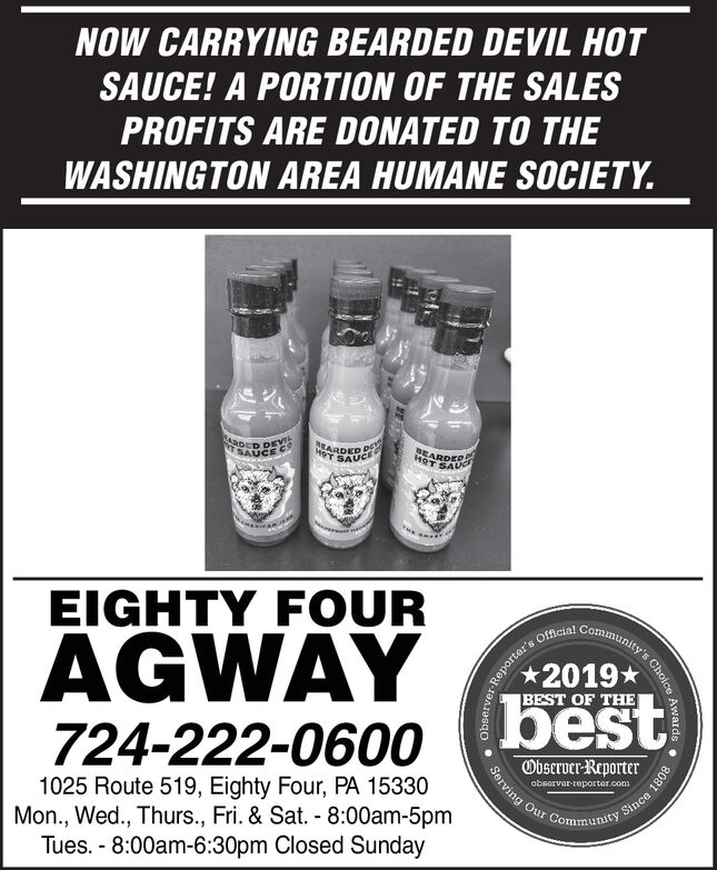 NOW CARRYING BEARDED DEVIL HOTSAUCE! A PORTION OF THE SALESPROFITS ARE DONATED TO THEWASHINGTON AREA HUMANE SOCIETY.DER DEVISAUCE CHOT SAUCEBEARDEPHOT SAUEIGHTY FOURAGWAYCommunity'sOfficial2019*bestBEST OF THE724-222-0600Observer-Reporter1025 Route 519, Eighty Four, PA 15330Mon., Wed., Thurs., Fri. & Sat. - 8:00am-5pmTues. - 8:00am-6:30pm Closed Sundayobsarvar-reportar.comy Since 1808Choice Awards .e1oday-jan1asqo  Serving Our C NOW CARRYING BEARDED DEVIL HOT SAUCE! A PORTION OF THE SALES PROFITS ARE DONATED TO THE WASHINGTON AREA HUMANE SOCIETY. DER DEVI SAUCE C HOT SAUCE BEARDEP HOT SAU EIGHTY FOUR AGWAY Community's Official 2019* best BEST OF THE 724-222-0600 Observer-Reporter 1025 Route 519, Eighty Four, PA 15330 Mon., Wed., Thurs., Fri. & Sat. - 8:00am-5pm Tues. - 8:00am-6:30pm Closed Sunday obsarvar-reportar.com y Since 1808 Choice Awards . e1oday-jan1asqo  Serving Our C
