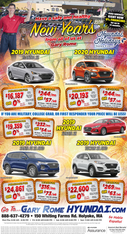 NUGE SAVINGSIRIGHT NOW0% FINANCINGtor up to12 monthsHaveasafeand healthyNew Year'sFnundalHolidaysfrom all of usatGary RomeSales Event2019 HYUNDAIELANTRA SE2020 HYUNDAIKONA SE AWDLASEFORBEASEIFORPUREHASE FOR$244/moOR $57 /wkPURGHASEFOR$244/mo$16,187OR 0%$20,193OR 0%OR $57 /wks0 Den-ON6 LEASE10 Down10K/ LEASEFor 2othsFor 60MonthsIF YOU ARE MILITARY, COLLEGE GRAD, OR FIRST RESPONDER YOUR PRICE WILL BE LESS!HASIEOR2019HYUNDAISONATA SEPURGHASTOR$232/mo$19,359OR 0%OR $54/wkDown-/MLEASE2019 HYUNDAITUCSON SE AWD2019 HYUNDAISANTA FE SE AWDLEASEFOR$316/moOR $73/wkLEASEFORPURCHASE FORPURCHASE FOR$269/mo$22,600OR 0%$24,861OR 0%OR $63/wks0 Dewn10K/54LEASE10 Dewn-10K/ LEASEFor 72HonthsFor 72ResidarGo To... GARY ROME HYUNDAI.COM888-637-4279  150 Whiting Farms Rd. Holyoke, MAMon-Thu 8:30 AM - 8:30 PM I Frt: 8:30 AM-6:00 PM I Sat: 8:30 AM-S:00 PM I Sun: 11:00 AM-S:00 PMSe HablaEspañolwunoAmerica's Best Warranty10-Year100.000-MieAssurance NUGE SAVINGSI RIGHT NOW 0% FINANCING tor up to 12 months Haveasafeand healthy New Year's Fnundal Holidays from all of usat Gary Rome Sales Event 2019 HYUNDAI ELANTRA SE 2020 HYUNDAI KONA SE AWD LASEFOR BEASEIFOR PUREHASE FOR $244/mo OR $57 /wk PURGHASEFOR $244/mo $16,187 OR 0% $20,193 OR 0% OR $57 /wk s0 Den-ON6 LEASE 10 Down10K/ LEASE For 2 oths For 60 Months IF YOU ARE MILITARY, COLLEGE GRAD, OR FIRST RESPONDER YOUR PRICE WILL BE LESS! HASIEOR 2019 HYUNDAI SONATA SE PURGHASTOR $232/mo $19,359 OR 0% OR $54/wk Down-/MLEASE 2019 HYUNDAI TUCSON SE AWD 2019 HYUNDAI SANTA FE SE AWD LEASEFOR $316/mo OR $73/wk LEASEFOR PURCHASE FOR PURCHASE FOR $269/mo $22,600 OR 0% $24,861 OR 0%  OR $63/wk s0 Dewn10K/54LEASE 10 Dewn-10K/ LEASE For 72 Honths For 72 Residar Go To... GARY ROME HYUNDAI.COM 888-637-4279  150 Whiting Farms Rd. Holyoke, MA Mon-Thu 8:30 AM - 8:30 PM I Frt: 8:30 AM-6:00 PM I Sat: 8:30 AM-S:00 PM I Sun: 11:00 AM-S:00 PM Se Habla Español w uno America's Best Warranty 10-Year100.000-Mie Assurance