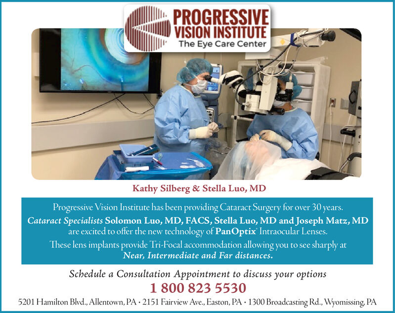 PROGRESSIVEVISION INSTITUTEThe Eye Care CenterKathy Silberg & Stella Luo, MDProgressive Vision Institute has been providing Cataract Surgery for over 30 years.Cataract Specialists Solomon Luo, MD, FACS, Stella Luo, MD and Joseph Matz, MDare excited to offer the new technology of PanOptix Intraocular Lenses.These lens implants provide Tri-Focal accommodation allowing you to see sharply atNear, Intermediate and Far distances.Schedule a Consultation Appointment to discuss your options1 800 823 55305201 Hamilton Blvd., Allentown, PA 2151 Fairview Ave., Easton, PA 1300 Broadcasting Rd., Wyomissing, PA PROGRESSIVE VISION INSTITUTE The Eye Care Center Kathy Silberg & Stella Luo, MD Progressive Vision Institute has been providing Cataract Surgery for over 30 years. Cataract Specialists Solomon Luo, MD, FACS, Stella Luo, MD and Joseph Matz, MD are excited to offer the new technology of PanOptix Intraocular Lenses. These lens implants provide Tri-Focal accommodation allowing you to see sharply at Near, Intermediate and Far distances. Schedule a Consultation Appointment to discuss your options 1 800 823 5530 5201 Hamilton Blvd., Allentown, PA 2151 Fairview Ave., Easton, PA 1300 Broadcasting Rd., Wyomissing, PA