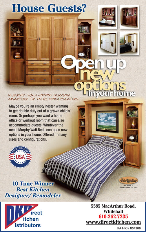 Open upnewnyourhomeMURPHY WALL-DEDS CUSTOMCRAFTED TO YOUR PECIFICATIONMaybe you're an empty nester wantingto get double duty out of a grown child'sroom. Or perhaps you want a homeoffice or workout room that can alsoaccommodate guests. Whatever theneed, Murphy Wall Beds can open newoptions in your home. Offered in manysizes and configurations.NCTINOSUSAEN TEMADEPROUSHOWPLACE10 Time WinnerBest KitchenSee more atShowplaceWood comDesigner/ Remodeler5585 MacArthur Road,Whitehall610-262-7235www.directkitchen.comDKPirectitchenistributorsPA HIC# 004209 Open up new nyourhome MURPHY WALL-DEDS CUSTOM CRAFTED TO YOUR PECIFICATION Maybe you're an empty nester wanting to get double duty out of a grown child's room. Or perhaps you want a home office or workout room that can also accommodate guests. Whatever the need, Murphy Wall Beds can open new options in your home. Offered in many sizes and configurations. NCTINOS USA EN TE MADE PROU SHOWPLACE 10 Time Winner Best Kitchen See more at ShowplaceWood com Designer/ Remodeler 5585 MacArthur Road, Whitehall 610-262-7235 www.directkitchen.com DKP irect itchen istributors PA HIC# 004209