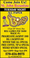Come Join Us!St. John ByzantineTUESDAY NIGHTALL PAPER/PNEWYEAR5 East 20th Street, Haz.REG GAMES PAY 50/60MAGIC #'sPROGRESSIVE JACKPOT 1000BIG J JACKPOT-200WINNER TAKE ALL SPECIALFREE COFFEE, TIP & SPECIALWEEKLY KITCHEN SPECIALOpen 4:30PM  Bingo Starts 6PM570-454-9075Lic #1493/#2751 Come Join Us! St. John Byzantine TUESDAY NIGHT ALL PAPER /P NEW YEAR 5 East 20th Street, Haz. REG GAMES PAY 50/60 MAGIC #'s PROGRESSIVE JACKPOT 1000 BIG J JACKPOT-200 WINNER TAKE ALL SPECIAL FREE COFFEE, TIP & SPECIAL WEEKLY KITCHEN SPECIAL Open 4:30PM  Bingo Starts 6PM 570-454-9075 Lic #1493/#2751