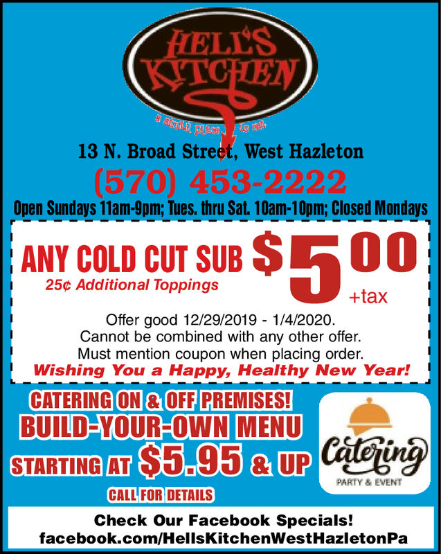 FLELL'SKITCHENKTCHEN13 N. Broad Street, West Hazleton(570) 453-2222Open Sundays 11am-9pm; Tues. thru Sat. 10am-10pm; Closed MondaysANY COLD CUT SUB $50025¢ Additional Toppings+taxOffer good 12/29/2019 - 1/4/2020.Cannot be combined with any other offer.Must mention coupon when placing order.Wishing You a Happy, Healthy New Year!CATERING ON & OFF PREMISES!BUILD-YOUR-OWN MENUSTARTING AT $5.95 & UP CateringPARTY & EVENTCALL FOR DETAILSCheck Our Facebook Specials!facebook.com/HellsKitchenWestHazletonPa FLELL'S KITCHEN KTCHEN 13 N. Broad Street, West Hazleton (570) 453-2222 Open Sundays 11am-9pm; Tues. thru Sat. 10am-10pm; Closed Mondays ANY COLD CUT SUB $500 25¢ Additional Toppings +tax Offer good 12/29/2019 - 1/4/2020. Cannot be combined with any other offer. Must mention coupon when placing order. Wishing You a Happy, Healthy New Year! CATERING ON & OFF PREMISES! BUILD-YOUR-OWN MENU STARTING AT $5.95 & UP Catering PARTY & EVENT CALL FOR DETAILS Check Our Facebook Specials! facebook.com/HellsKitchenWestHazletonPa