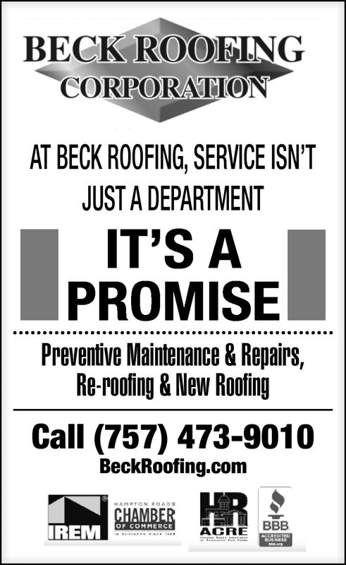 BECK ROOFINGCORPORATIONAT BECK ROOFING, SERVICE ISN'TJUST A DEPARTMENTIT'S APROMISEPreventive Maintenance & Repairs,Re-roofing & New RoofingCall (757) 473-9010BeckRoofing.comHRHAMPTON ROADSCHAMBEROF COMMERCEBBBIREMACREACCREDITEOMUSINESS BECK ROOFING CORPORATION AT BECK ROOFING, SERVICE ISN'T JUST A DEPARTMENT IT'S A PROMISE Preventive Maintenance & Repairs, Re-roofing & New Roofing Call (757) 473-9010 BeckRoofing.com HR HAMPTON ROADS CHAMBER OF COMMERCE BBB IREM ACRE ACCREDITEO MUSINESS