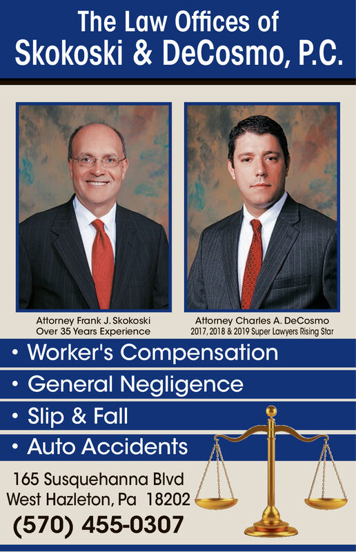 The Law Offices ofSkokoski & DeCosmo, P.C.Attorney Frank J. SkokoskiOver 35 Years ExperienceAttorney Charles A. DeCosmo2017,2018 &2019 Super Lawyers Rising StarWorker's CompensationGeneral NegligenceSlip & FallAuto Accidents165 Susquehanna BlvdWest Hazleton, Pa 18202(570) 455-0307 The Law Offices of Skokoski & DeCosmo, P.C. Attorney Frank J. Skokoski Over 35 Years Experience Attorney Charles A. DeCosmo 2017,2018 &2019 Super Lawyers Rising Star Worker's Compensation General Negligence Slip & Fall Auto Accidents 165 Susquehanna Blvd West Hazleton, Pa 18202 (570) 455-0307