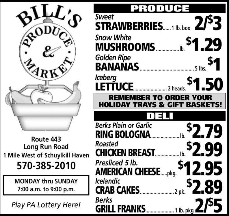 """BILL'SPRODUCESweet2/$3$1.29$41$1.50STRAWBERRIES. 1b. boxSnow WhiteMUSHROOMS. .Golden RipeBANANAS.IcebergLETTUCE. .heads.. 5 Ibs.KETREMEMBER TO ORDER YOURHOLIDAY TRAYS & GIFT BASKETS!DELI2.79$2.99$12.95$2.89Berks Plain or GarlicRING BOLOGNA. b""""Route 443......RoastedLong Run Road1 Mile West of Schuylkill Haven570-385-2010CHICKEN BREAST.Presliced 5 Ib.Ib.AMERICAN CHEESE.pkg.IcelandicMONDAY thru SUNDAYCRAB CAKES..2 pk.7:00 a.m. to 9:00 p.m.Berks2$5Play PA Lottery Here!GRILL FRANKS.1 . pkg................CEPROMA BILL'S PRODUCE Sweet 2/$3 $1.29 $41 $1.50 STRAWBERRIES. 1b. box Snow White MUSHROOMS. . Golden Ripe BANANAS. Iceberg LETTUCE. .heads. . 5 Ibs. KET REMEMBER TO ORDER YOUR HOLIDAY TRAYS & GIFT BASKETS! DELI 2.79 $2.99 $12.95 $2.89 Berks Plain or Garlic RING BOLOGNA. b"""" Route 443 ...... Roasted Long Run Road 1 Mile West of Schuylkill Haven 570-385-2010 CHICKEN BREAST. Presliced 5 Ib. Ib. AMERICAN CHEESE.pkg. Icelandic MONDAY thru SUNDAY CRAB CAKES. .2 pk. 7:00 a.m. to 9:00 p.m. Berks 2$5 Play PA Lottery Here! GRILL FRANKS. 1 . pkg. ............... CE PRO MA"""