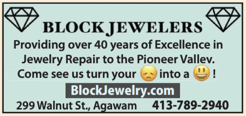 BLOCK JEWELERSProviding over 40 years of Excellence inJewelry Repair to the Pioneer Vallev.Come see us turn your into a 9!BlockJewelry.com299 Walnut St., Agawam 413-789-2940 BLOCK JEWELERS Providing over 40 years of Excellence in Jewelry Repair to the Pioneer Vallev. Come see us turn your into a 9! BlockJewelry.com 299 Walnut St., Agawam 413-789-2940